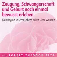 Robert Betz: CD Zeugung, Schwangerschaft und Geburt noch einmal be